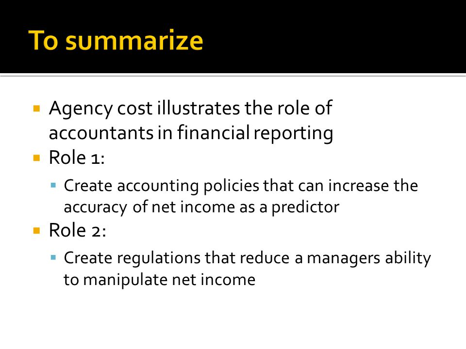  Agency cost illustrates the role of accountants in financial reporting  Role 1:  Create accounting policies that can increase the accuracy of net income as a predictor  Role 2:  Create regulations that reduce a managers ability to manipulate net income