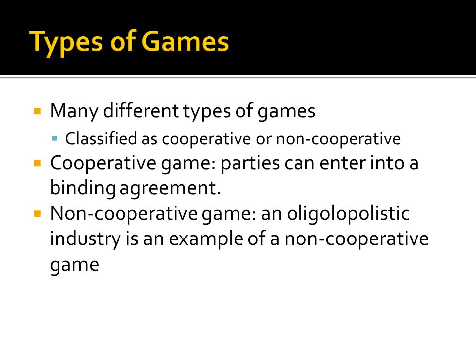  Many different types of games  Classified as cooperative or non-cooperative  Cooperative game: parties can enter into a binding agreement.
