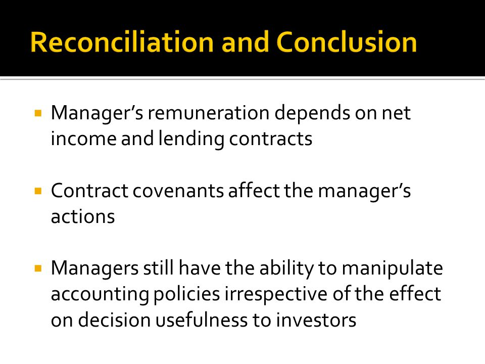  Manager's remuneration depends on net income and lending contracts  Contract covenants affect the manager's actions  Managers still have the ability to manipulate accounting policies irrespective of the effect on decision usefulness to investors
