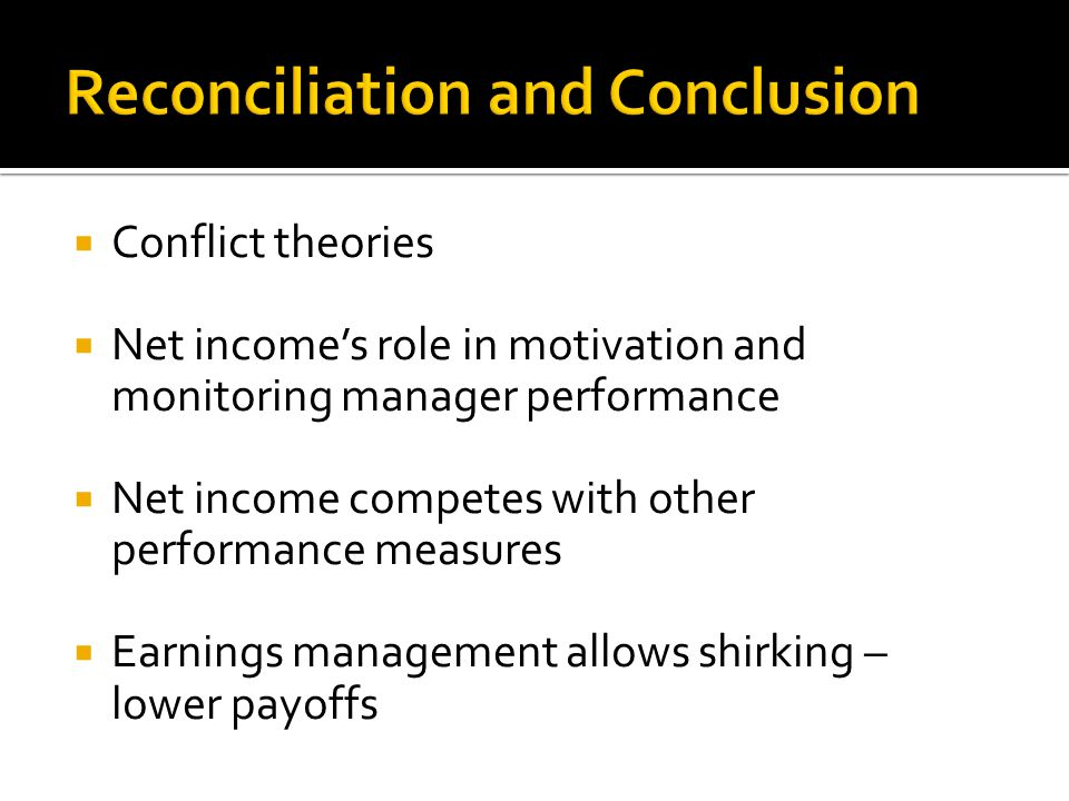  Conflict theories  Net income's role in motivation and monitoring manager performance  Net income competes with other performance measures  Earnings management allows shirking – lower payoffs