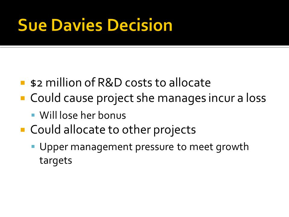  $2 million of R&D costs to allocate  Could cause project she manages incur a loss  Will lose her bonus  Could allocate to other projects  Upper management pressure to meet growth targets