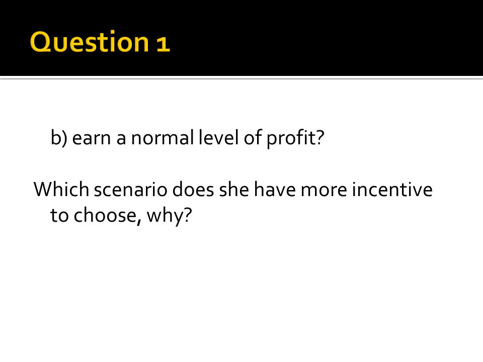 b) earn a normal level of profit? Which scenario does she have more incentive to choose, why?
