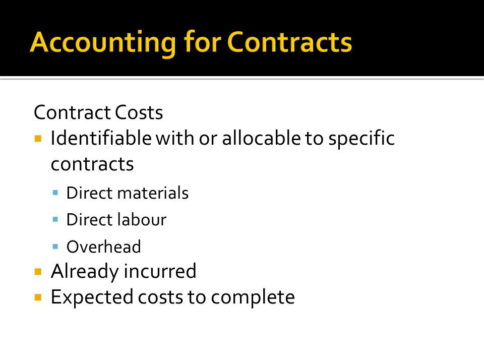 Contract Costs  Identifiable with or allocable to specific contracts  Direct materials  Direct labour  Overhead  Already incurred  Expected costs to complete