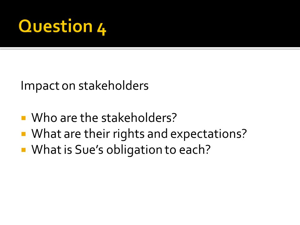 Impact on stakeholders  Who are the stakeholders.
