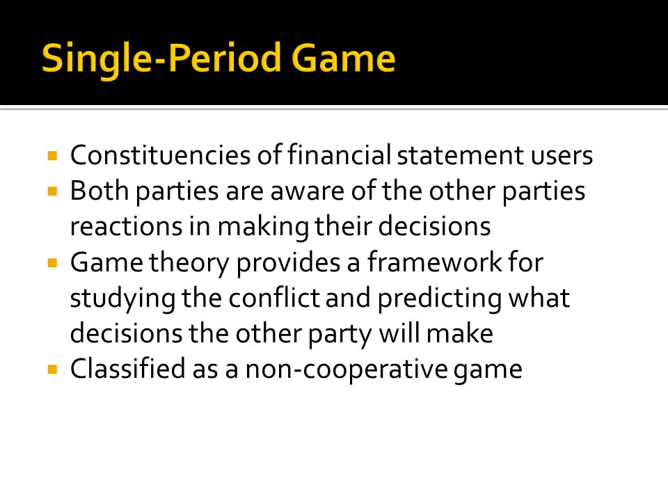  Constituencies of financial statement users  Both parties are aware of the other parties reactions in making their decisions  Game theory provides a framework for studying the conflict and predicting what decisions the other party will make  Classified as a non-cooperative game
