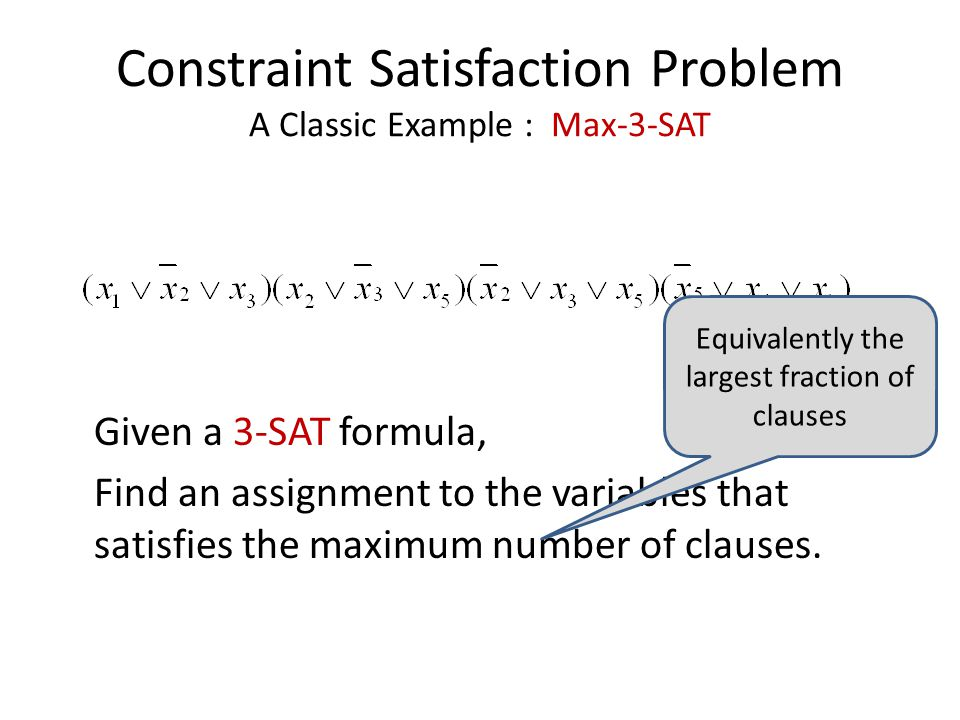 Constraint Satisfaction Problem A Classic Example : Max-3-SAT Given a 3-SAT formula, Find an assignment to the variables that satisfies the maximum number of clauses.