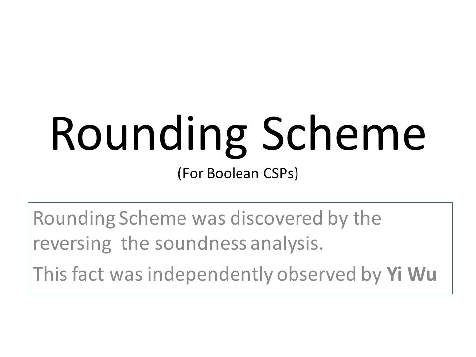 Rounding Scheme (For Boolean CSPs) Rounding Scheme was discovered by the reversing the soundness analysis.