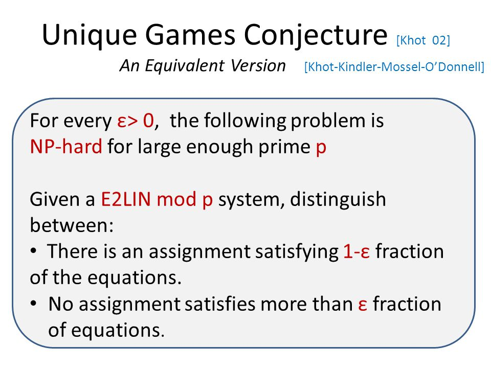 Unique Games Conjecture [Khot 02] An Equivalent Version [Khot-Kindler-Mossel-O'Donnell] For every ε> 0, the following problem is NP-hard for large enough prime p Given a E2LIN mod p system, distinguish between: There is an assignment satisfying 1-ε fraction of the equations.
