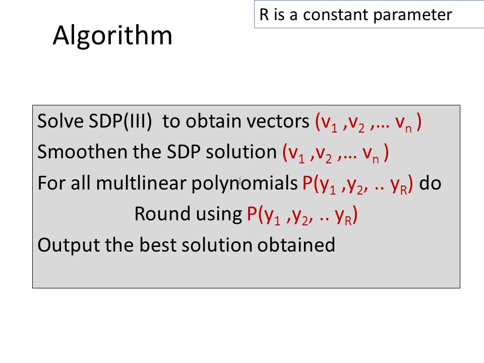 Algorithm Solve SDP(III) to obtain vectors (v 1,v 2,… v n ) Smoothen the SDP solution (v 1,v 2,… v n ) For all multlinear polynomials P(y 1,y 2,..
