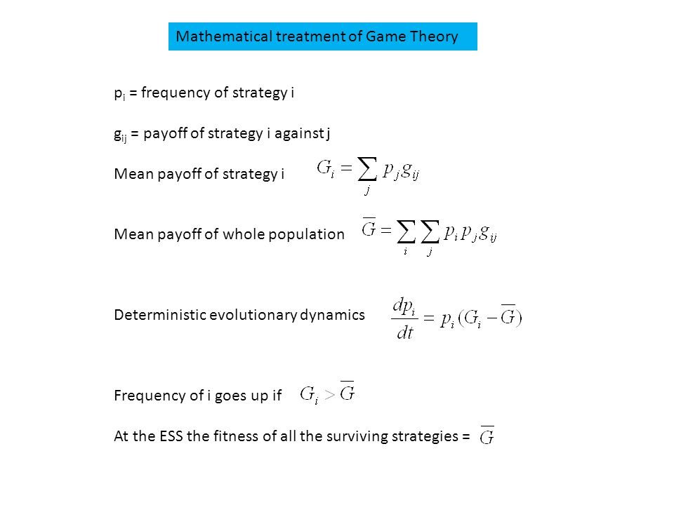 Mathematical treatment of Game Theory p i = frequency of strategy i g ij = payoff of strategy i against j Mean payoff of strategy i Mean payoff of whole population Deterministic evolutionary dynamics Frequency of i goes up if At the ESS the fitness of all the surviving strategies =