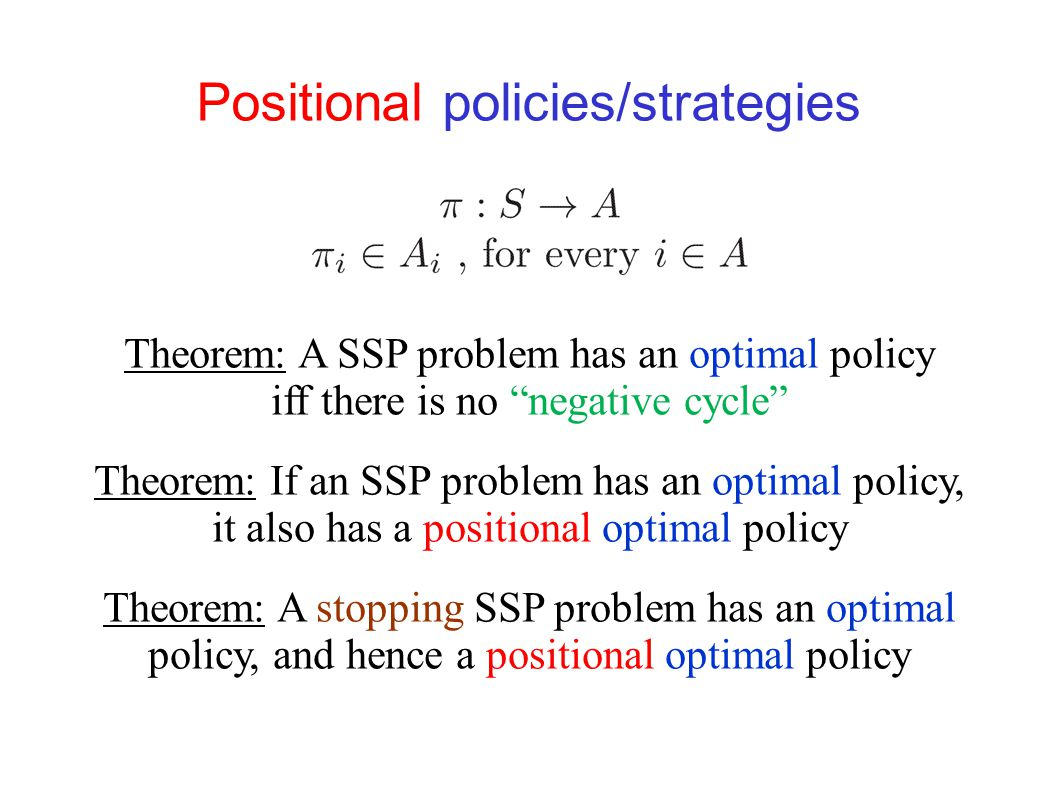 Stopping SSP problems A policy  is stopping if by following it we reach the target from each state with probability 1 An SSP problem is stopping if every policy is stopping Reminiscent of acyclic shortest paths problems