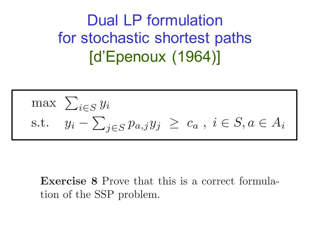 Solving Stochastic shortest paths and Markov Decision Processes Can be solved in polynomial time using a reduction to Linear Programming Is there a po