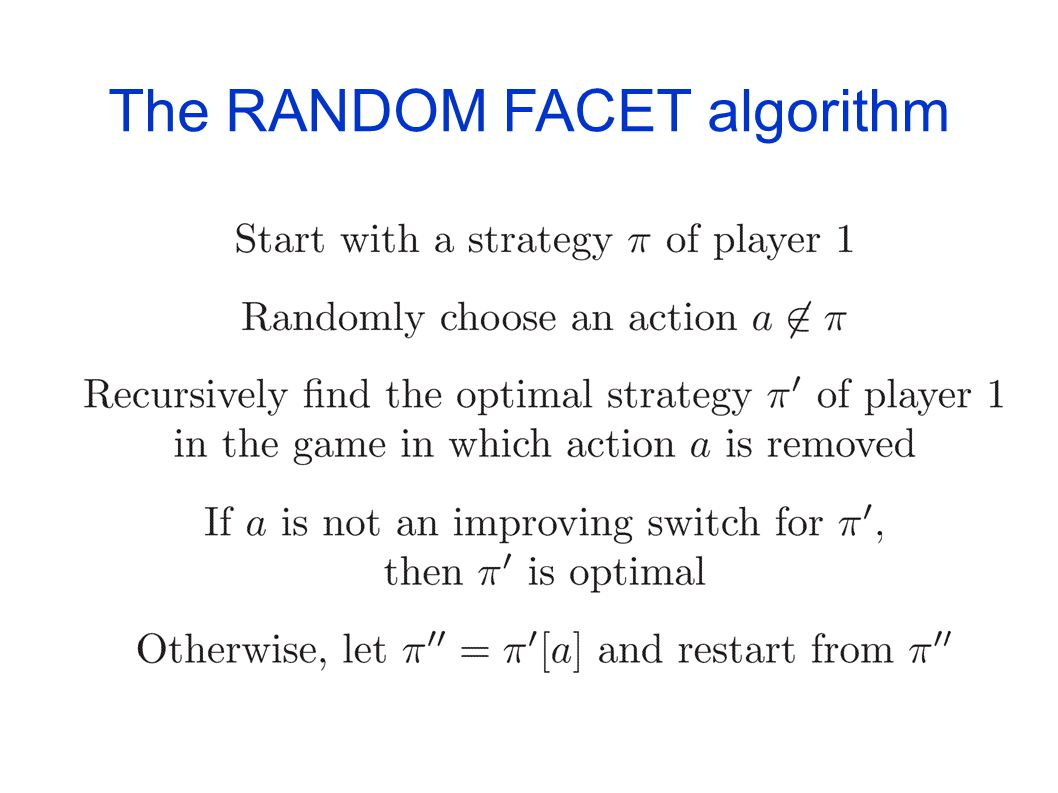 The RANDOM FACET algorithm [Kalai (1992)] [Matousek-Sharir-Welzl (1992)] [Ludwig (1995)] A randomized strategy improvement algorithm Initially devised for LP and LP-type problems Applies to all turn-based games Sub-exponential complexity Fastest known for non-discounted 2(½)-player games Performs only one improving switch at a time Work with strategies of player 1 Find optimal counter strategies for player 2