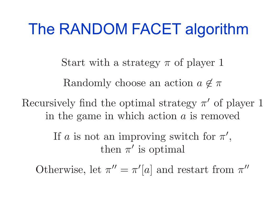 The RANDOM FACET algorithm [Kalai (1992)] [Matousek-Sharir-Welzl (1992)] [Ludwig (1995)] A randomized strategy improvement algorithm Initially devised
