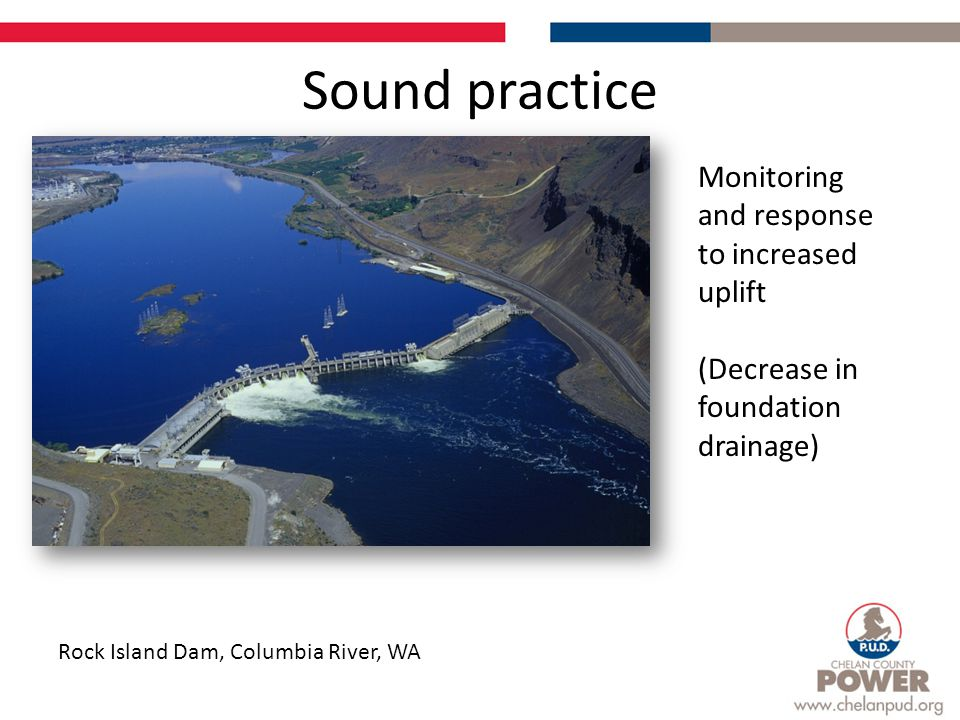 Sound practice Rock Island Dam, Columbia River, WA Monitoring and response to increased uplift (Decrease in foundation drainage)