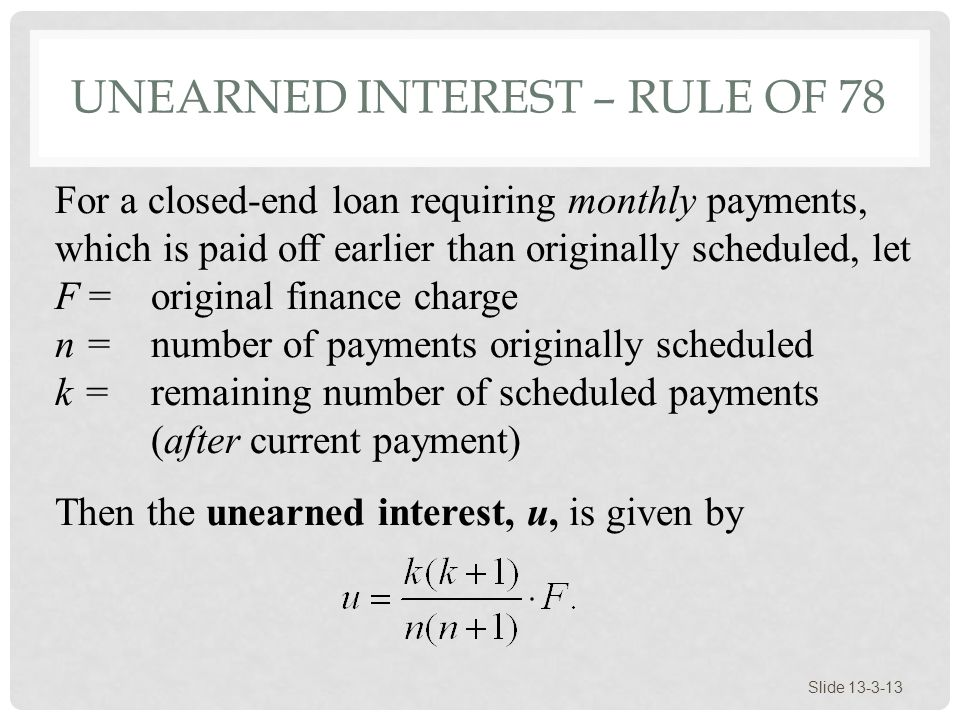 UNEARNED INTEREST – RULE OF 78 Slide 13-3-13 For a closed-end loan requiring monthly payments, which is paid off earlier than originally scheduled, le