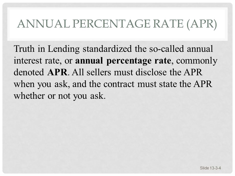 ANNUAL PERCENTAGE RATE (APR) Slide 13-3-4 Truth in Lending standardized the so-called annual interest rate, or annual percentage rate, commonly denote