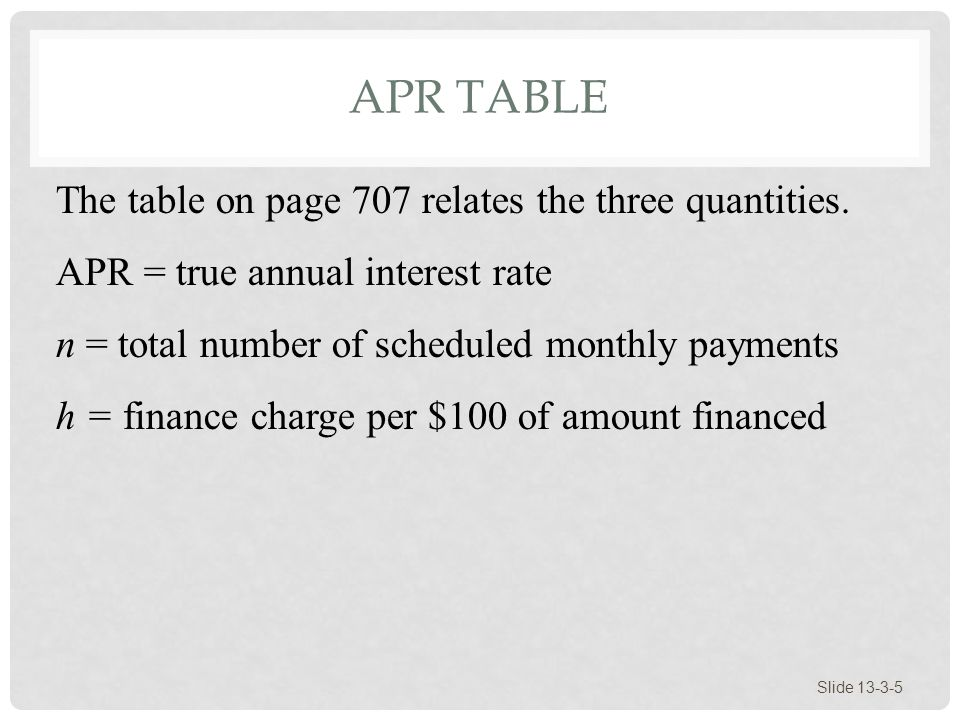 APR TABLE Slide 13-3-5 The table on page 707 relates the three quantities. APR = true annual interest rate n = total number of scheduled monthly payme
