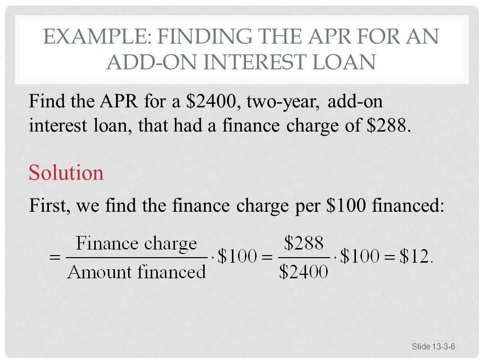 EXAMPLE: FINDING THE APR FOR AN ADD-ON INTEREST LOAN Slide 13-3-6 Find the APR for a $2400, two-year, add-on interest loan, that had a finance charge