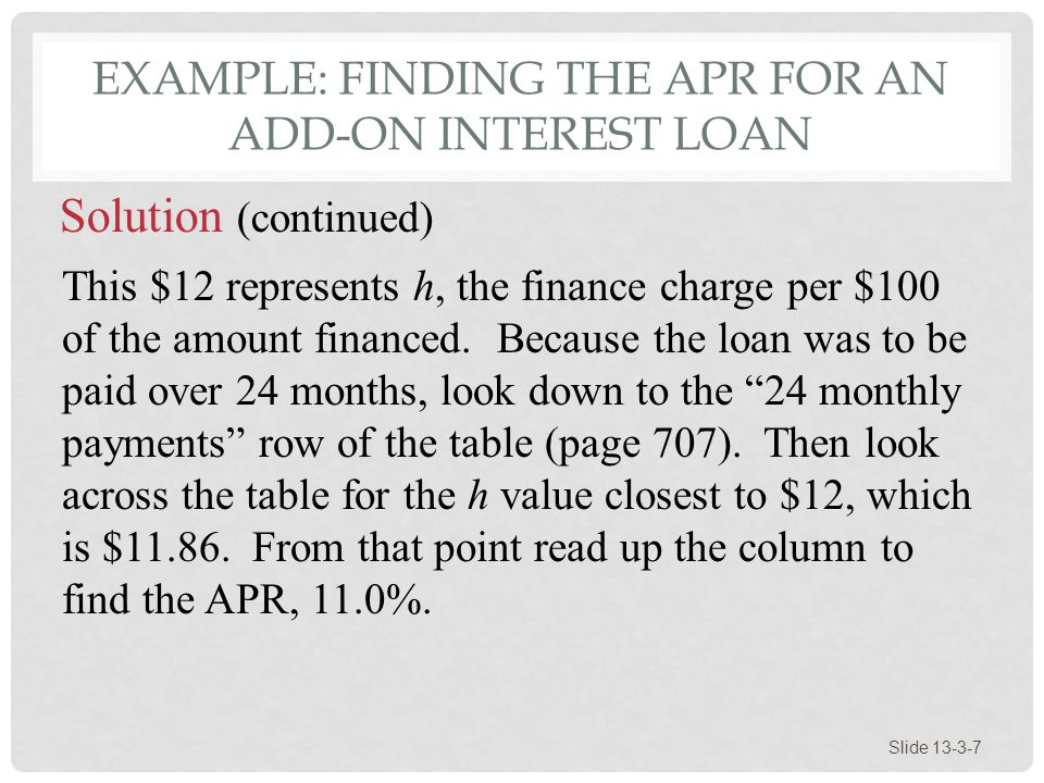 EXAMPLE: FINDING THE APR FOR AN ADD-ON INTEREST LOAN Slide 13-3-7 This $12 represents h, the finance charge per $100 of the amount financed. Because t