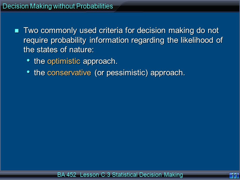 11 BA 452 Lesson C.3 Statistical Decision Making n Two commonly used criteria for decision making do not require probability information regarding the likelihood of the states of nature: the optimistic approach.