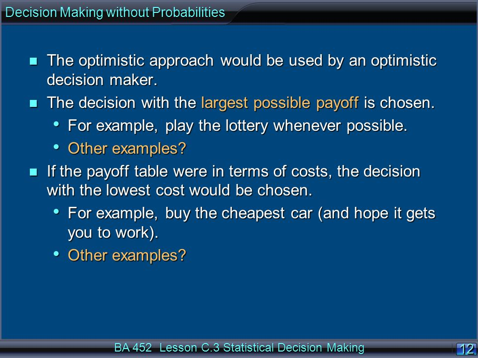 12 BA 452 Lesson C.3 Statistical Decision Making n The optimistic approach would be used by an optimistic decision maker.