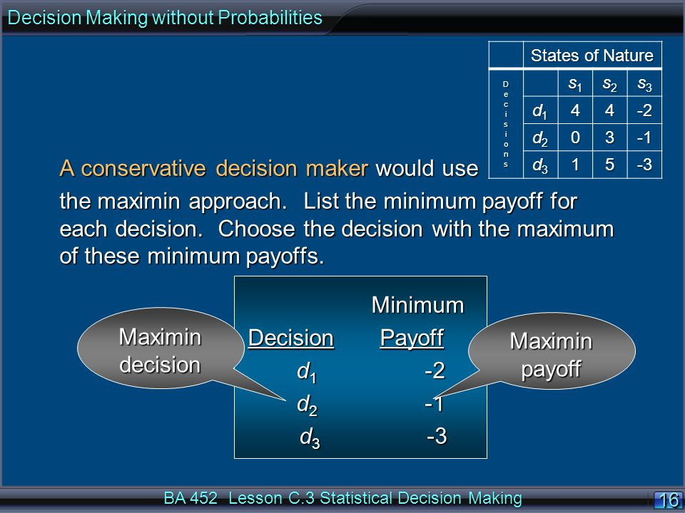 16 BA 452 Lesson C.3 Statistical Decision Making A conservative decision maker would use the maximin approach.