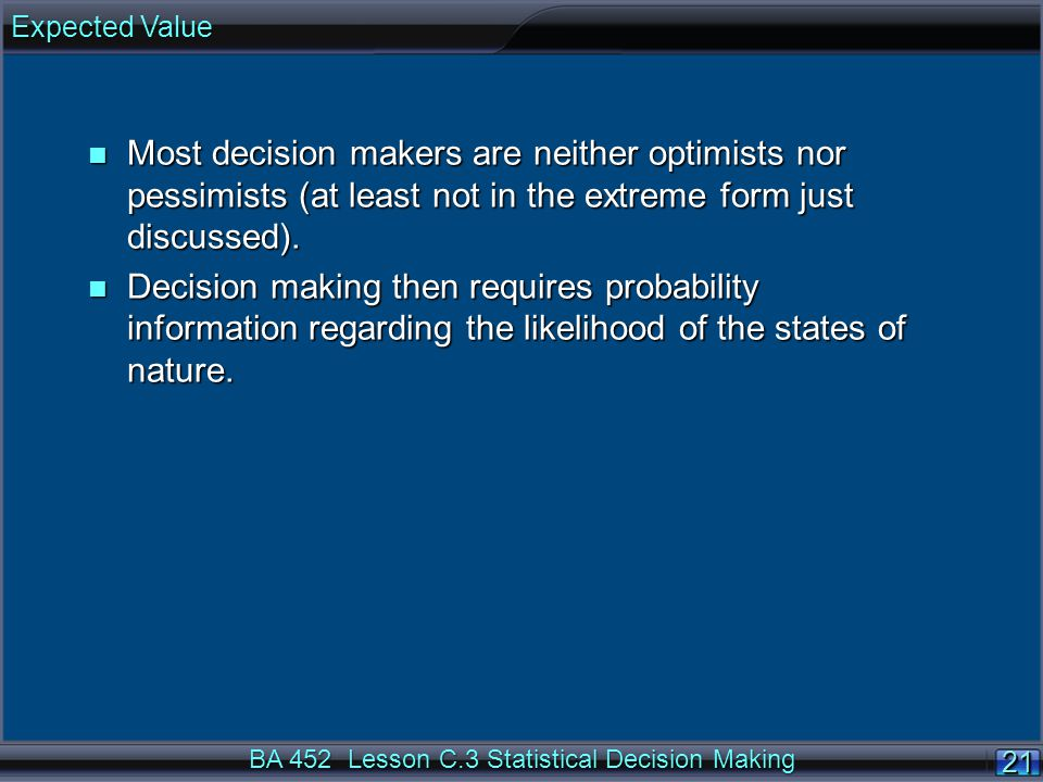 21 BA 452 Lesson C.3 Statistical Decision Making n Most decision makers are neither optimists nor pessimists (at least not in the extreme form just discussed).