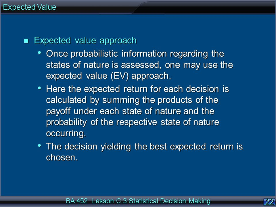 22 BA 452 Lesson C.3 Statistical Decision Making n Expected value approach Once probabilistic information regarding the states of nature is assessed, one may use the expected value (EV) approach.