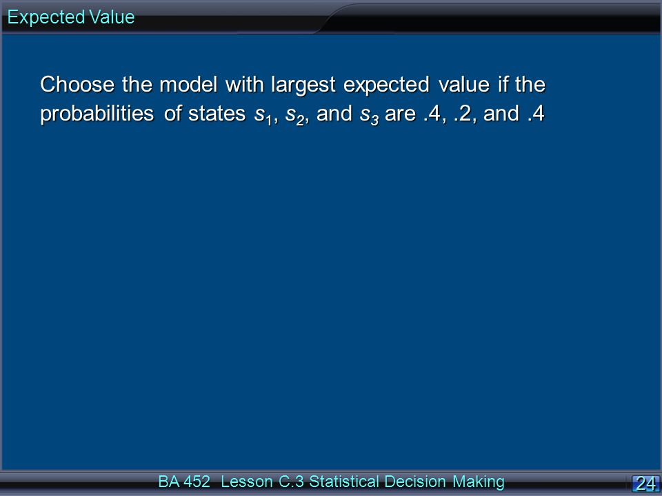24 BA 452 Lesson C.3 Statistical Decision Making Choose the model with largest expected value if the probabilities of states s 1, s 2, and s 3 are.4,.2, and.4 Expected Value