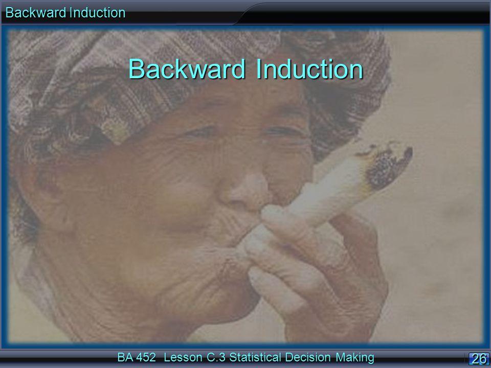 26 BA 452 Lesson C.3 Statistical Decision Making Backward Induction