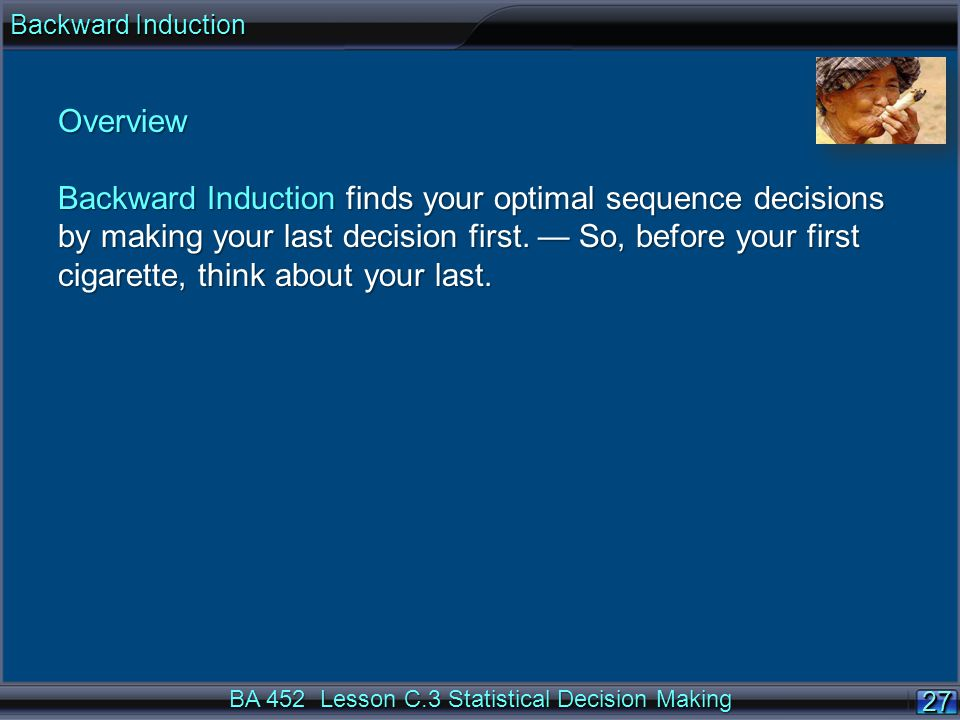27 BA 452 Lesson C.3 Statistical Decision Making Overview Backward Induction finds your optimal sequence decisions by making your last decision first.