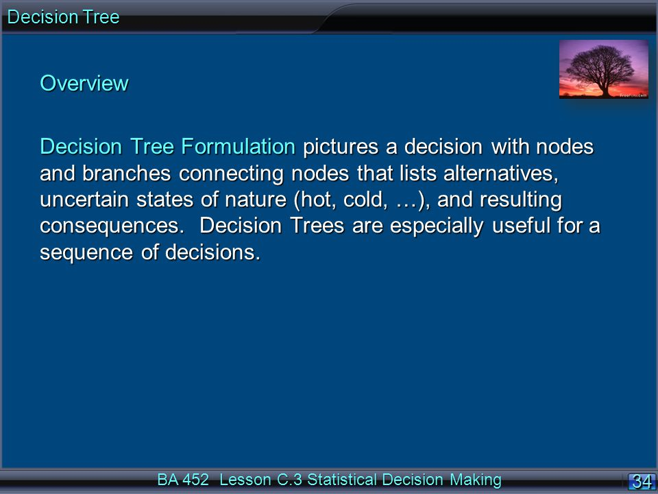 34 BA 452 Lesson C.3 Statistical Decision Making Overview Decision Tree Formulation pictures a decision with nodes and branches connecting nodes that lists alternatives, uncertain states of nature (hot, cold, …), and resulting consequences.