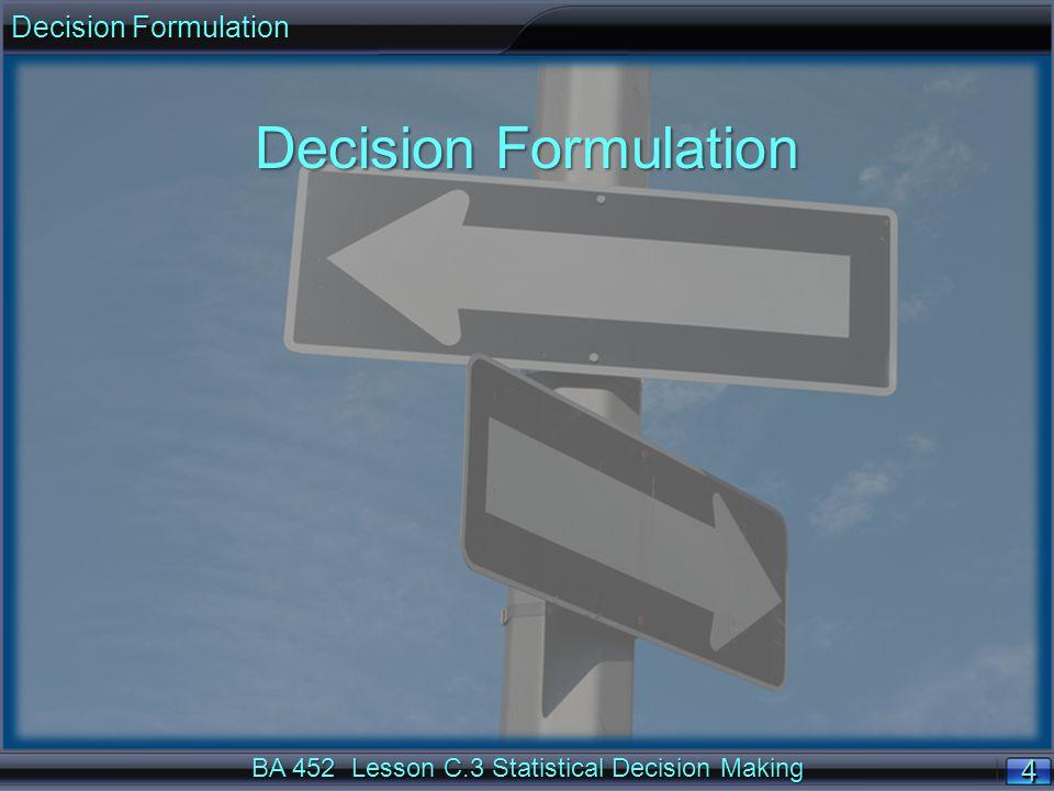 4 44 4 4 44 4 BA 452 Lesson C.3 Statistical Decision Making Decision Formulation