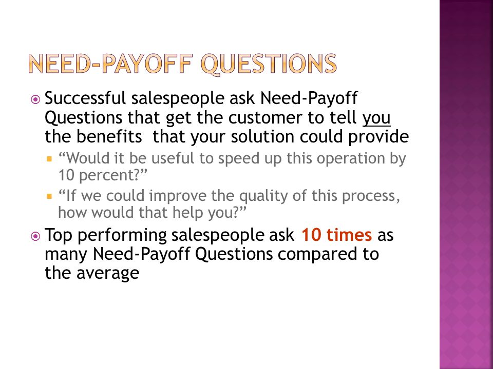  Successful salespeople ask Need-Payoff Questions that get the customer to tell you the benefits that your solution could provide  Would it be useful to speed up this operation by 10 percent  If we could improve the quality of this process, how would that help you  Top performing salespeople ask 10 times as many Need-Payoff Questions compared to the average