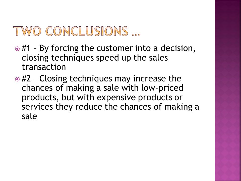  #1 – By forcing the customer into a decision, closing techniques speed up the sales transaction  #2 – Closing techniques may increase the chances o