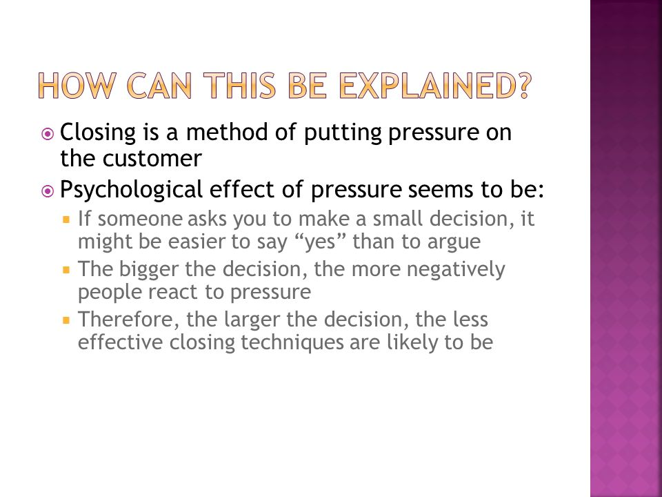  Closing is a method of putting pressure on the customer  Psychological effect of pressure seems to be:  If someone asks you to make a small decision, it might be easier to say yes than to argue  The bigger the decision, the more negatively people react to pressure  Therefore, the larger the decision, the less effective closing techniques are likely to be