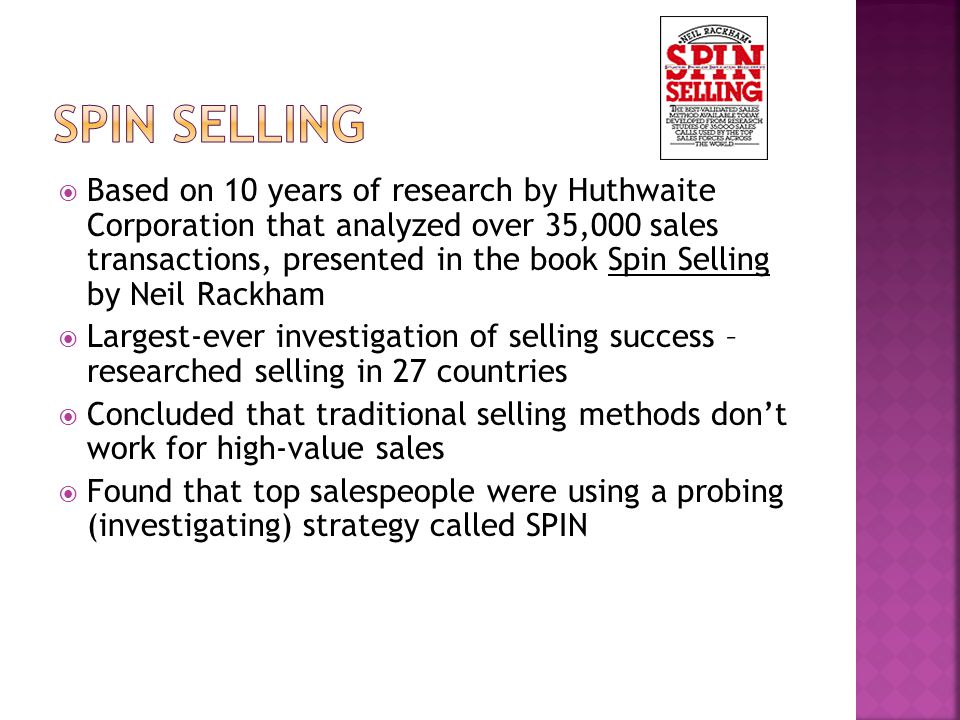  Based on 10 years of research by Huthwaite Corporation that analyzed over 35,000 sales transactions, presented in the book Spin Selling by Neil Rackham  Largest-ever investigation of selling success – researched selling in 27 countries  Concluded that traditional selling methods don't work for high-value sales  Found that top salespeople were using a probing (investigating) strategy called SPIN