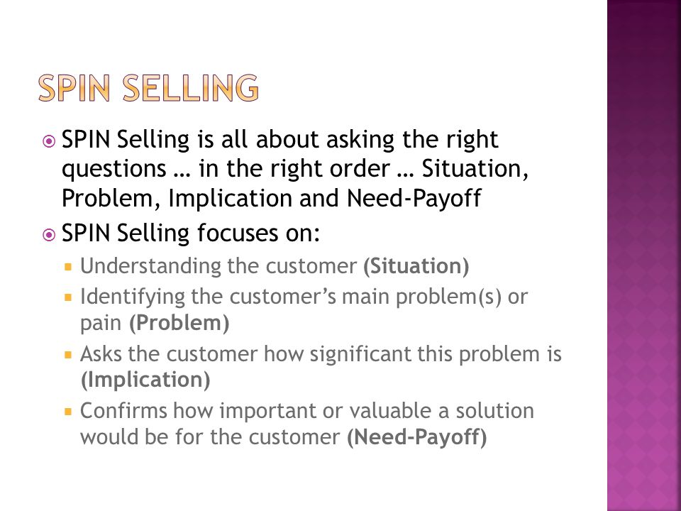  SPIN Selling is all about asking the right questions … in the right order … Situation, Problem, Implication and Need-Payoff  SPIN Selling focuses on:  Understanding the customer (Situation)  Identifying the customer's main problem(s) or pain (Problem)  Asks the customer how significant this problem is (Implication)  Confirms how important or valuable a solution would be for the customer (Need-Payoff)