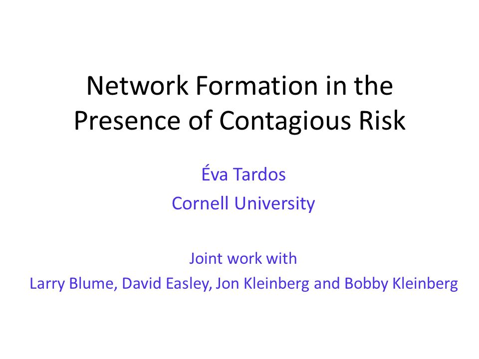 Network Formation in the Presence of Contagious Risk Éva Tardos Cornell University Joint work with Larry Blume, David Easley, Jon Kleinberg and Bobby Kleinberg