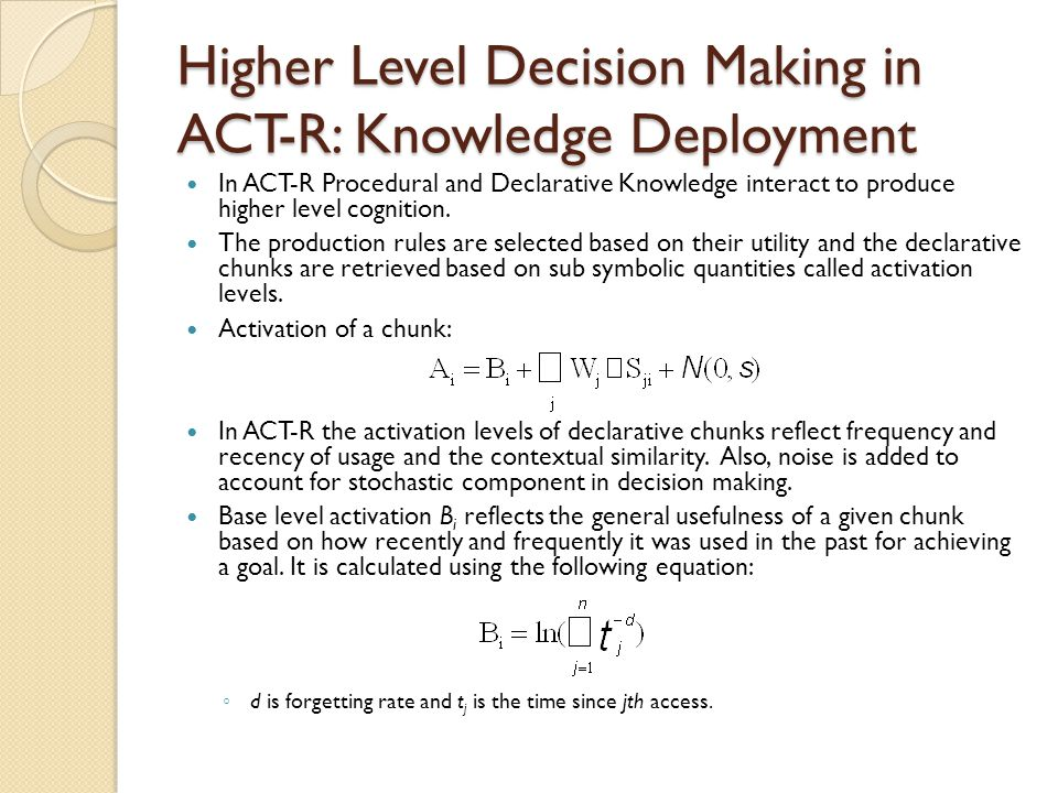 Higher Level Decision Making in ACT-R: Knowledge Deployment In ACT-R Procedural and Declarative Knowledge interact to produce higher level cognition.
