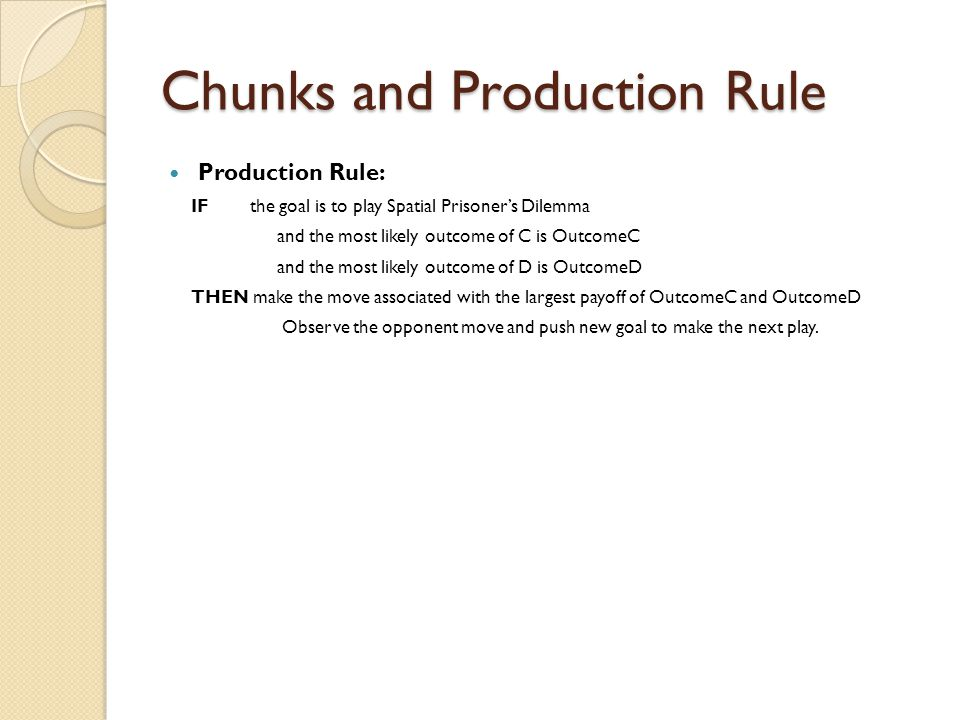 Chunks and Production Rule Production Rule: IF the goal is to play Spatial Prisoner's Dilemma and the most likely outcome of C is OutcomeC and the most likely outcome of D is OutcomeD THEN make the move associated with the largest payoff of OutcomeC and OutcomeD Observe the opponent move and push new goal to make the next play.