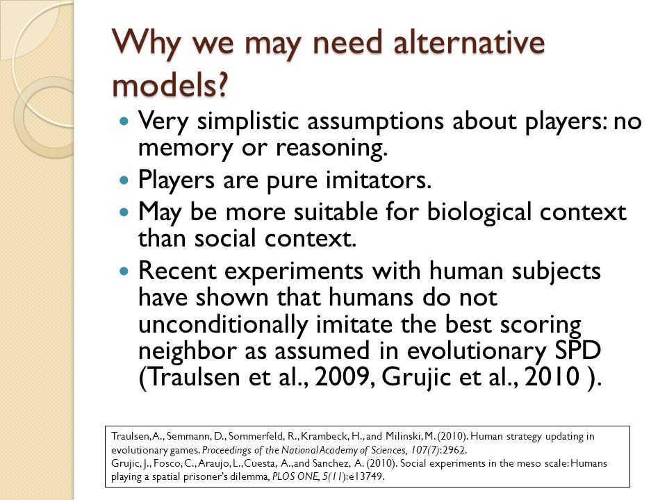 Why we may need alternative models? Very simplistic assumptions about players: no memory or reasoning. Players are pure imitators. May be more suitabl