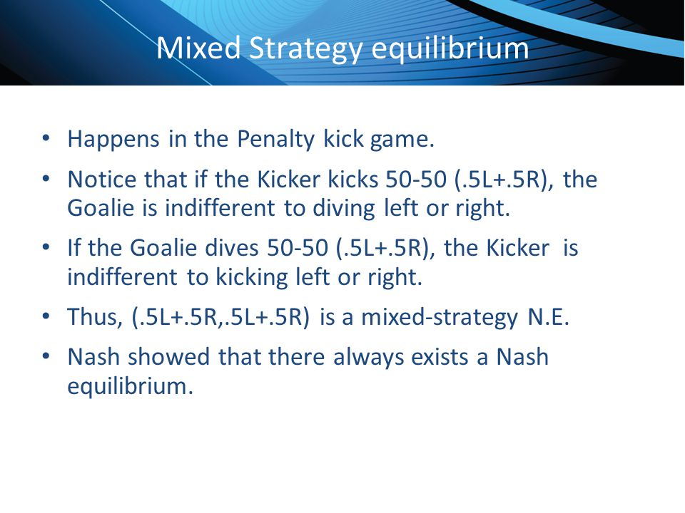 Click to edit Master title style Mixed Strategy equilibrium Happens in the Penalty kick game. Notice that if the Kicker kicks 50-50 (.5L+.5R), the Goa