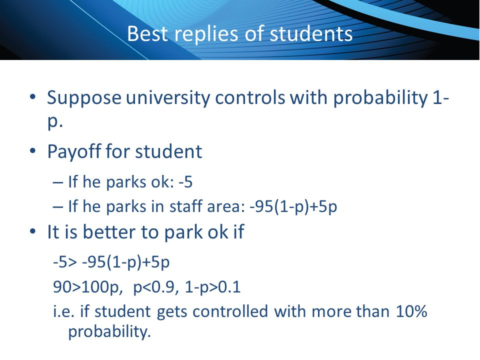 Click to edit Master title style Best replies of students Suppose university controls with probability 1- p. Payoff for student – If he parks ok: -5 –