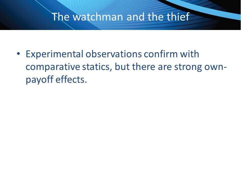 Click to edit Master title style The watchman and the thief Experimental observations confirm with comparative statics, but there are strong own- payo