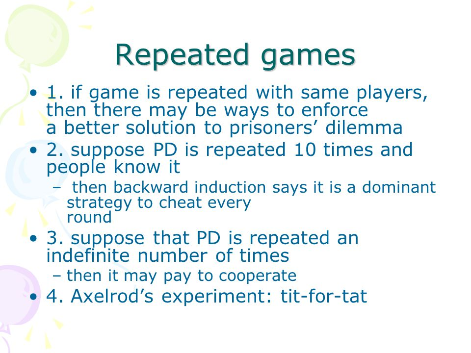 Repeated games 1. if game is repeated with same players, then there may be ways to enforce a better solution to prisoners' dilemma 2. suppose PD is re