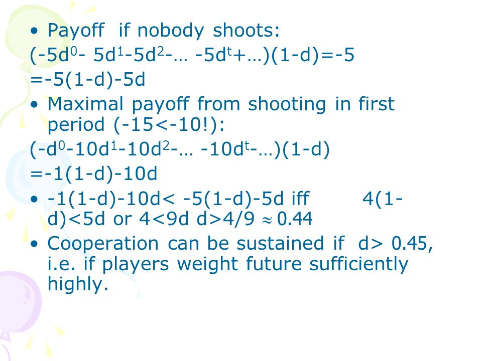 Payoff if nobody shoots: (-5d 0 - 5d 1 -5d 2 -… -5d t +…)(1-d)=-5 =-5(1-d)-5d Maximal payoff from shooting in first period (-15<-10!): (-d 0 -10d 1 -1