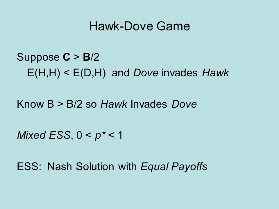 Hawk-Dove Game Suppose C > B/2 E(H,H) < E(D,H) and Dove invades Hawk Know B > B/2 so Hawk Invades Dove Mixed ESS, 0 < p* < 1 ESS: Nash Solution with Equal Payoffs