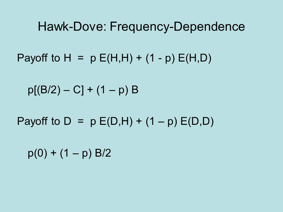 Hawk-Dove: Frequency-Dependence Payoff to H = p E(H,H) + (1 - p) E(H,D) p[(B/2) – C] + (1 – p) B Payoff to D = p E(D,H) + (1 – p) E(D,D) p(0) + (1 – p
